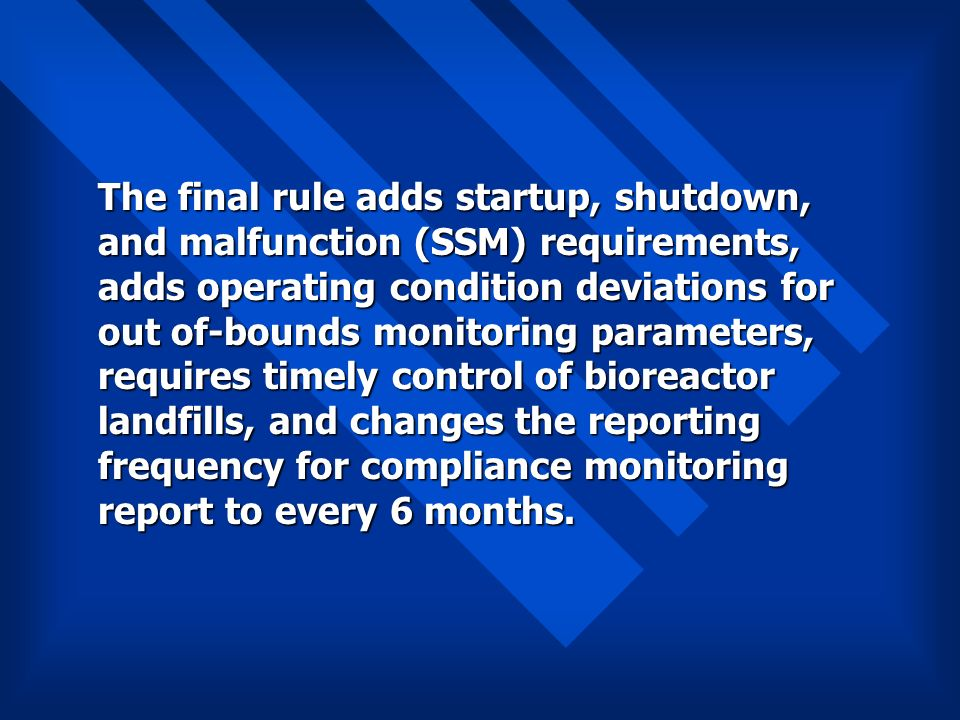 The final rule adds startup, shutdown, and malfunction (SSM) requirements, adds operating condition deviations for out of-bounds monitoring parameters, requires timely control of bioreactor landfills, and changes the reporting frequency for compliance monitoring report to every 6 months.