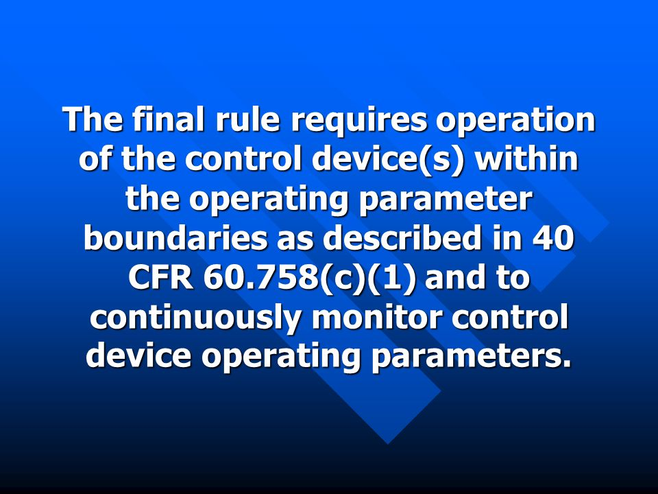The final rule requires operation of the control device(s) within the operating parameter boundaries as described in 40 CFR 60.758(c)(1) and to continuously monitor control device operating parameters.