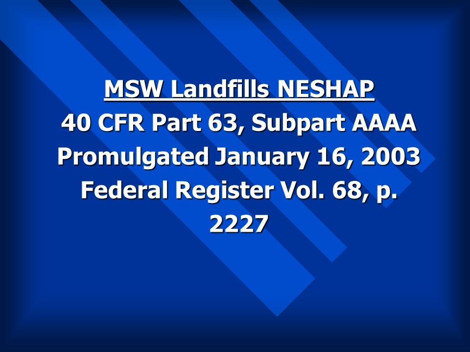 MSW Landfills NESHAP 40 CFR Part 63, Subpart AAAA Promulgated January 16, 2003 Federal Register Vol. 68, p. 2227