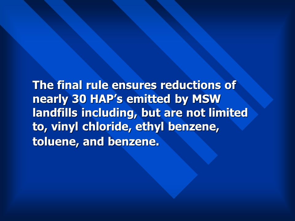 The final rule ensures reductions of nearly 30 HAPs emitted by MSW landfills including, but are not limited to, vinyl chloride, ethyl benzene, toluene, and benzene.