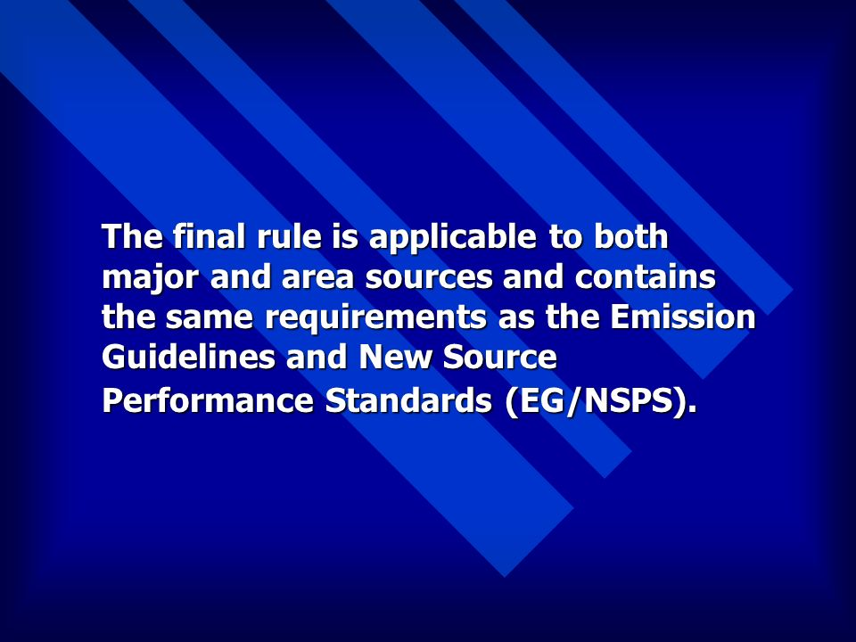 The final rule is applicable to both major and area sources and contains the same requirements as the Emission Guidelines and New Source Performance Standards (EG/NSPS).