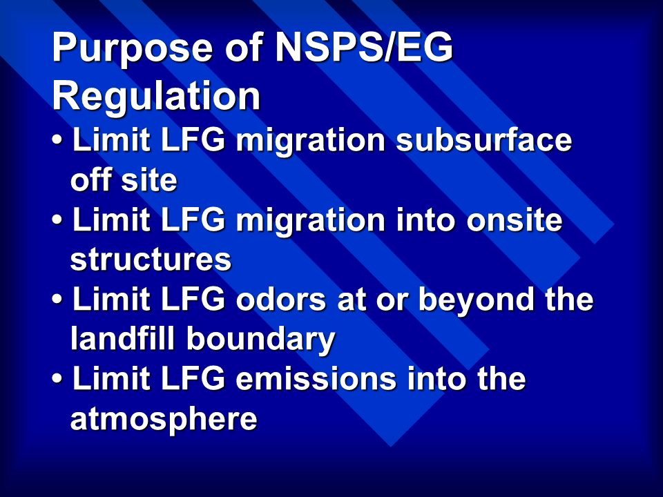Purpose of NSPS/EG Regulation Limit LFG migration subsurface off site Limit LFG migration into onsite structures Limit LFG odors at or beyond the land