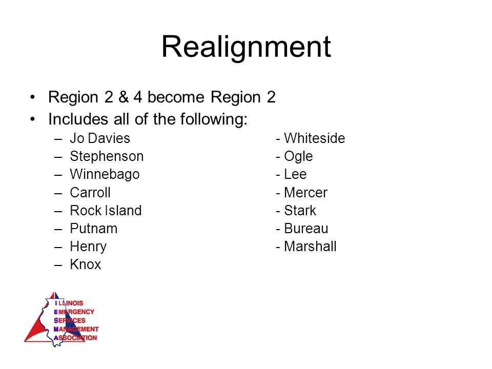Realignment Region 2 & 4 become Region 2 Includes all of the following: –Jo Davies- Whiteside –Stephenson- Ogle –Winnebago- Lee –Carroll - Mercer –Rock Island- Stark –Putnam- Bureau –Henry- Marshall –Knox