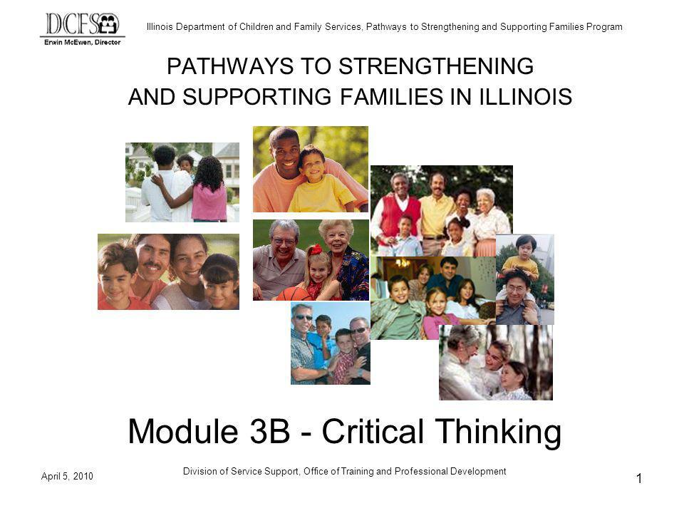 Illinois Department of Children and Family Services, Pathways to Strengthening and Supporting Families Program April 5, 2010 Division of Service Support, Office of Training and Professional Development 1 PATHWAYS TO STRENGTHENING AND SUPPORTING FAMILIES IN ILLINOIS Module 3B - Critical Thinking