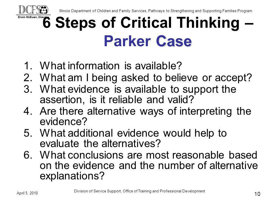Illinois Department of Children and Family Services, Pathways to Strengthening and Supporting Families Program April 5, 2010 Division of Service Support, Office of Training and Professional Development 10 Case 6 Steps of Critical Thinking – Parker Case 1.What information is available.