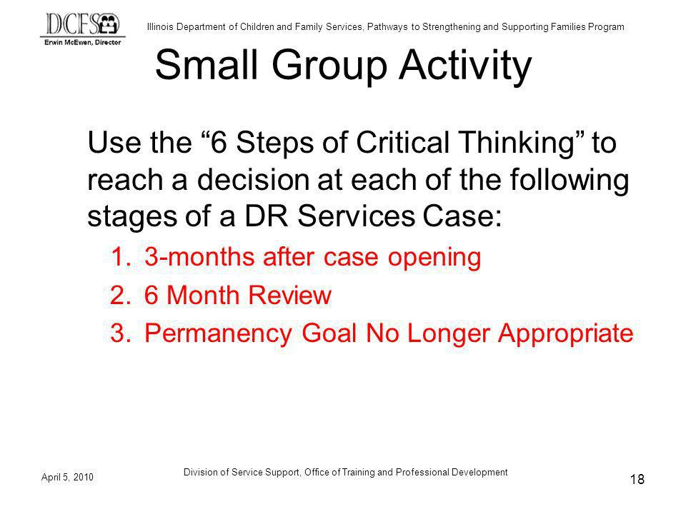 Illinois Department of Children and Family Services, Pathways to Strengthening and Supporting Families Program April 5, 2010 Division of Service Support, Office of Training and Professional Development 18 Small Group Activity Use the 6 Steps of Critical Thinking to reach a decision at each of the following stages of a DR Services Case: 1.3-months after case opening 2.6 Month Review 3.Permanency Goal No Longer Appropriate