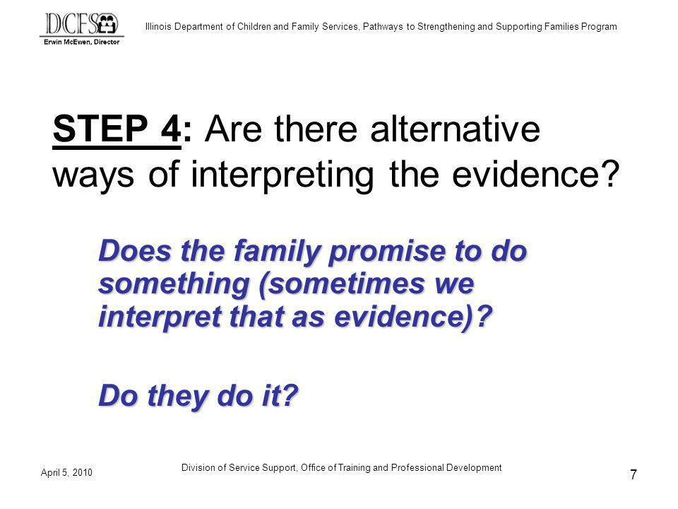 Illinois Department of Children and Family Services, Pathways to Strengthening and Supporting Families Program April 5, 2010 Division of Service Support, Office of Training and Professional Development 7 STEP 4: Are there alternative ways of interpreting the evidence.