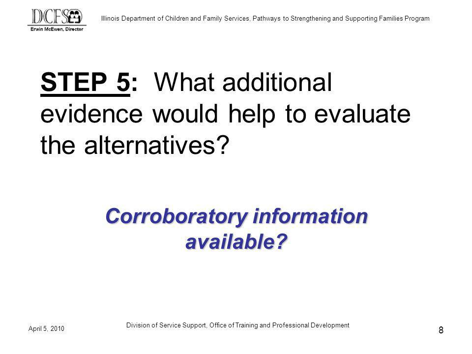 Illinois Department of Children and Family Services, Pathways to Strengthening and Supporting Families Program April 5, 2010 Division of Service Support, Office of Training and Professional Development 8 STEP 5: What additional evidence would help to evaluate the alternatives.