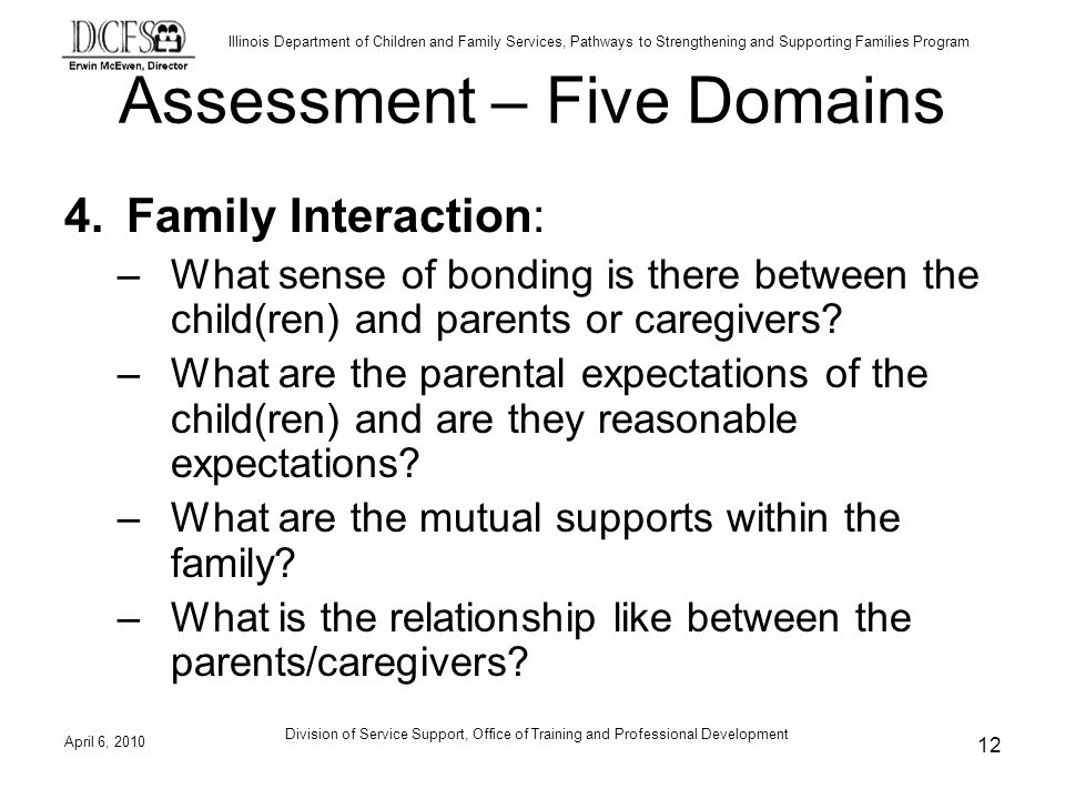 Illinois Department of Children and Family Services, Pathways to Strengthening and Supporting Families Program Assessment – Five Domains 4.Family Interaction: –What sense of bonding is there between the child(ren) and parents or caregivers.