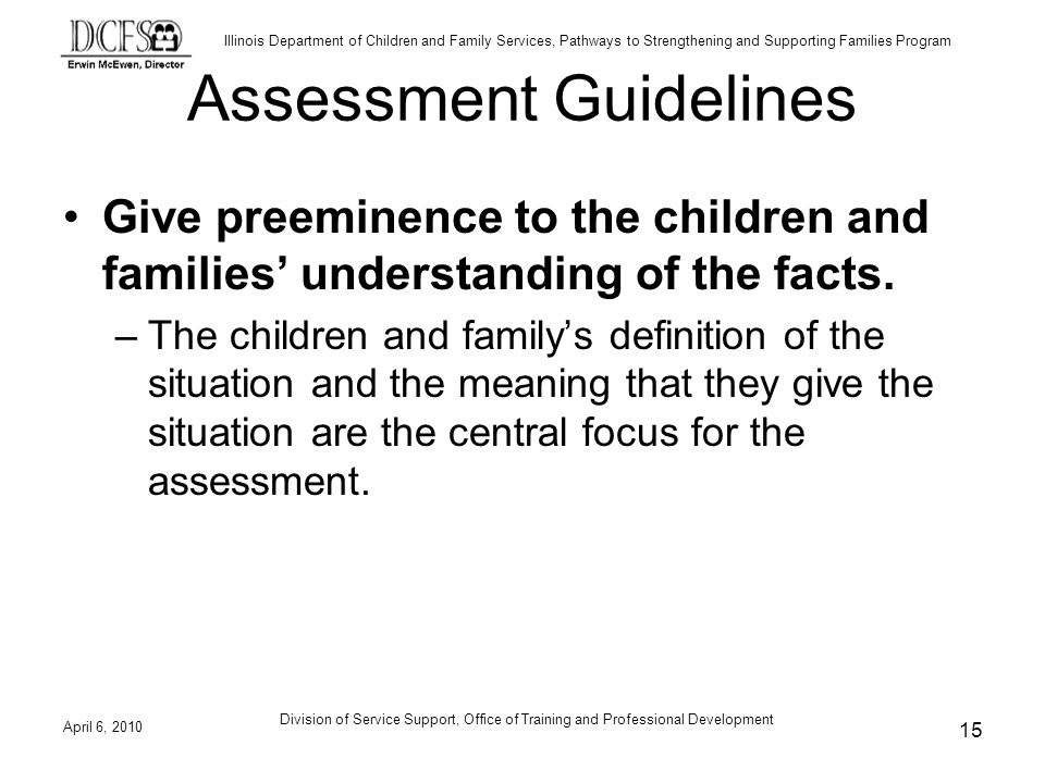 Illinois Department of Children and Family Services, Pathways to Strengthening and Supporting Families Program Assessment Guidelines Give preeminence to the children and families understanding of the facts.