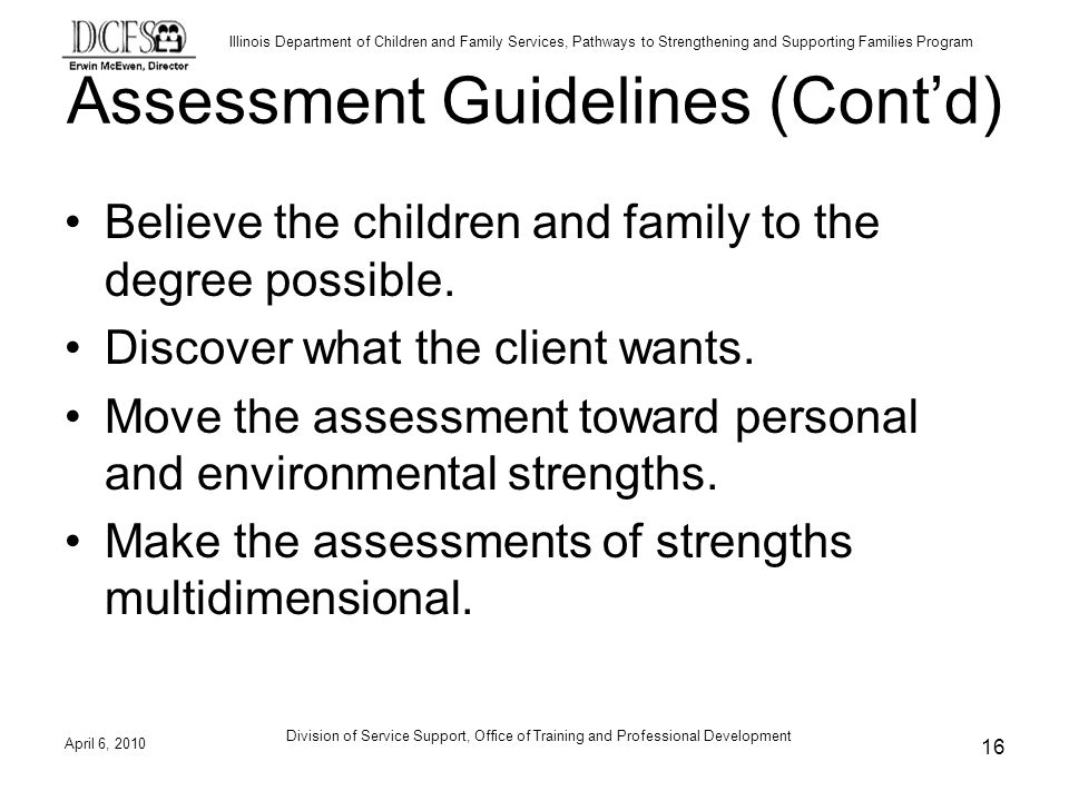 Illinois Department of Children and Family Services, Pathways to Strengthening and Supporting Families Program Assessment Guidelines (Contd) Believe the children and family to the degree possible.