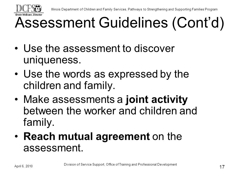 Illinois Department of Children and Family Services, Pathways to Strengthening and Supporting Families Program Assessment Guidelines (Contd) Use the assessment to discover uniqueness.