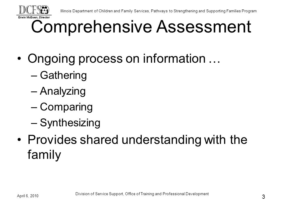 Illinois Department of Children and Family Services, Pathways to Strengthening and Supporting Families Program Comprehensive Assessment Ongoing process on information … –Gathering –Analyzing –Comparing –Synthesizing Provides shared understanding with the family April 6, Division of Service Support, Office of Training and Professional Development