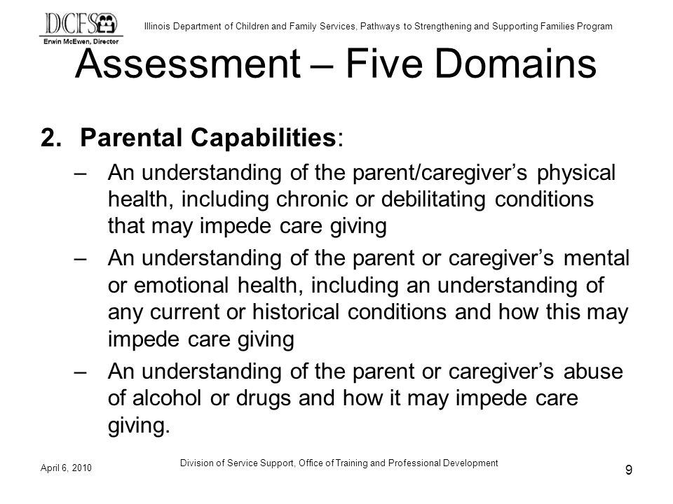 Illinois Department of Children and Family Services, Pathways to Strengthening and Supporting Families Program Assessment – Five Domains 2.Parental Capabilities: –An understanding of the parent/caregivers physical health, including chronic or debilitating conditions that may impede care giving –An understanding of the parent or caregivers mental or emotional health, including an understanding of any current or historical conditions and how this may impede care giving –An understanding of the parent or caregivers abuse of alcohol or drugs and how it may impede care giving.