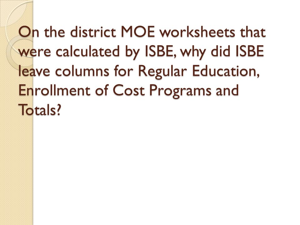 On the district MOE worksheets that were calculated by ISBE, why did ISBE leave columns for Regular Education, Enrollment of Cost Programs and Totals