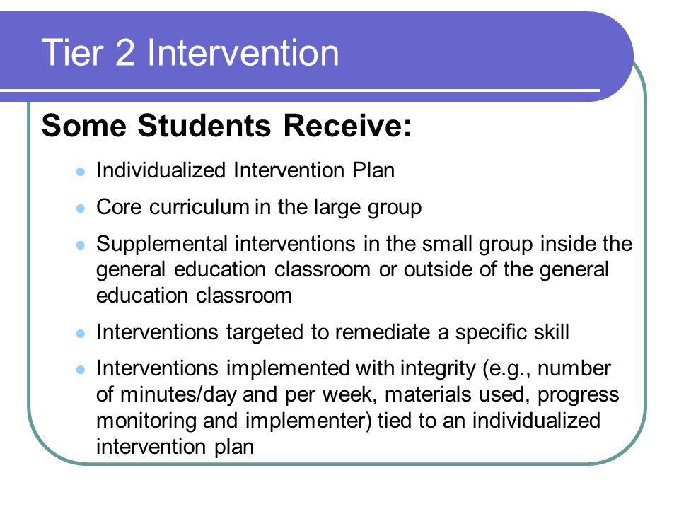 Tier 2 Intervention Some Students Receive: Individualized Intervention Plan Core curriculum in the large group Supplemental interventions in the small group inside the general education classroom or outside of the general education classroom Interventions targeted to remediate a specific skill Interventions implemented with integrity (e.g., number of minutes/day and per week, materials used, progress monitoring and implementer) tied to an individualized intervention plan