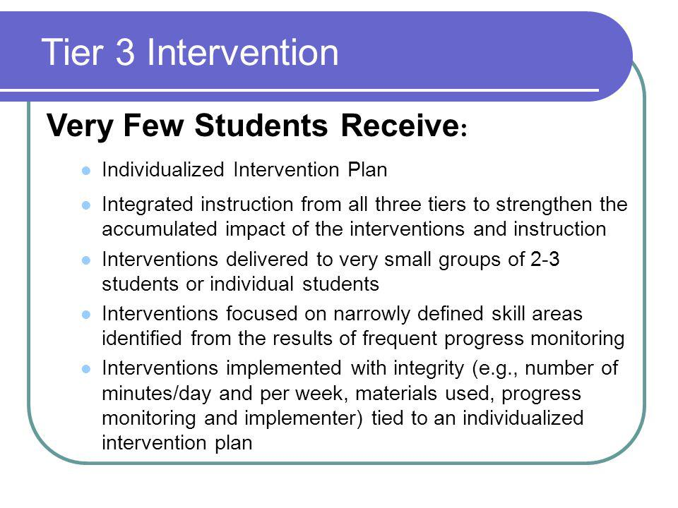Tier 3 Intervention Very Few Students Receive : Individualized Intervention Plan Integrated instruction from all three tiers to strengthen the accumulated impact of the interventions and instruction Interventions delivered to very small groups of 2-3 students or individual students Interventions focused on narrowly defined skill areas identified from the results of frequent progress monitoring Interventions implemented with integrity (e.g., number of minutes/day and per week, materials used, progress monitoring and implementer) tied to an individualized intervention plan