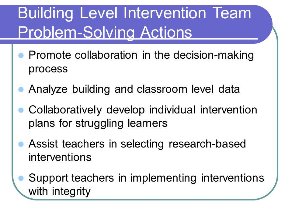 Building Level Intervention Team Problem-Solving Actions Promote collaboration in the decision-making process Analyze building and classroom level data Collaboratively develop individual intervention plans for struggling learners Assist teachers in selecting research-based interventions Support teachers in implementing interventions with integrity
