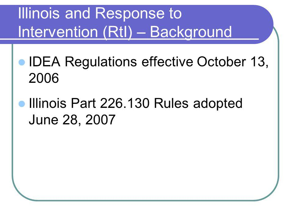 Illinois and Response to Intervention (RtI) – Background IDEA Regulations effective October 13, 2006 Illinois Part 226.130 Rules adopted June 28, 2007