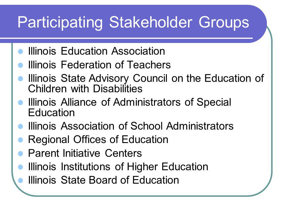 Participating Stakeholder Groups Illinois Education Association Illinois Federation of Teachers Illinois State Advisory Council on the Education of Children with Disabilities Illinois Alliance of Administrators of Special Education Illinois Association of School Administrators Regional Offices of Education Parent Initiative Centers Illinois Institutions of Higher Education Illinois State Board of Education