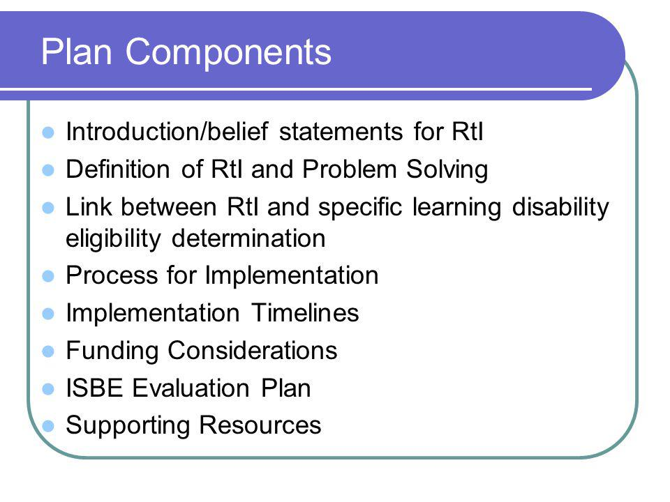 Plan Components Introduction/belief statements for RtI Definition of RtI and Problem Solving Link between RtI and specific learning disability eligibility determination Process for Implementation Implementation Timelines Funding Considerations ISBE Evaluation Plan Supporting Resources