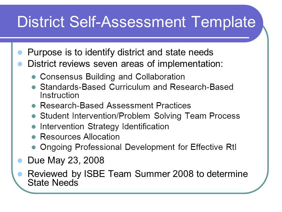 District Self-Assessment Template Purpose is to identify district and state needs District reviews seven areas of implementation: Consensus Building and Collaboration Standards-Based Curriculum and Research-Based Instruction Research-Based Assessment Practices Student Intervention/Problem Solving Team Process Intervention Strategy Identification Resources Allocation Ongoing Professional Development for Effective RtI Due May 23, 2008 Reviewed by ISBE Team Summer 2008 to determine State Needs