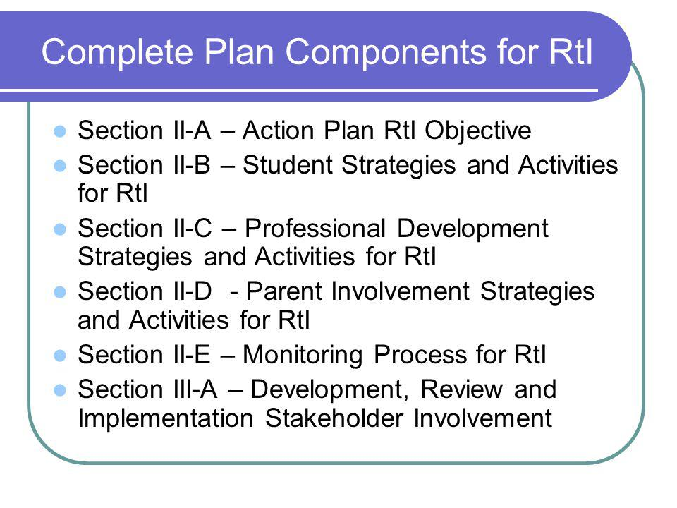 Complete Plan Components for RtI Section II-A – Action Plan RtI Objective Section II-B – Student Strategies and Activities for RtI Section II-C – Professional Development Strategies and Activities for RtI Section II-D - Parent Involvement Strategies and Activities for RtI Section II-E – Monitoring Process for RtI Section III-A – Development, Review and Implementation Stakeholder Involvement