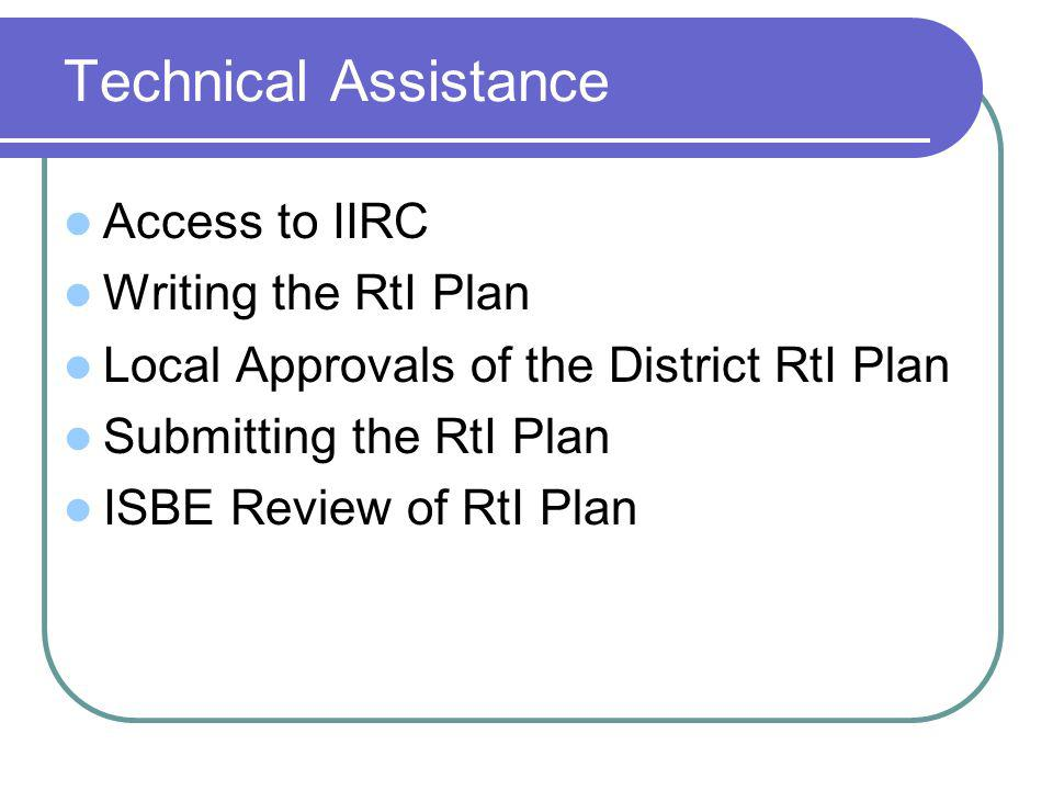 Technical Assistance Access to IIRC Writing the RtI Plan Local Approvals of the District RtI Plan Submitting the RtI Plan ISBE Review of RtI Plan