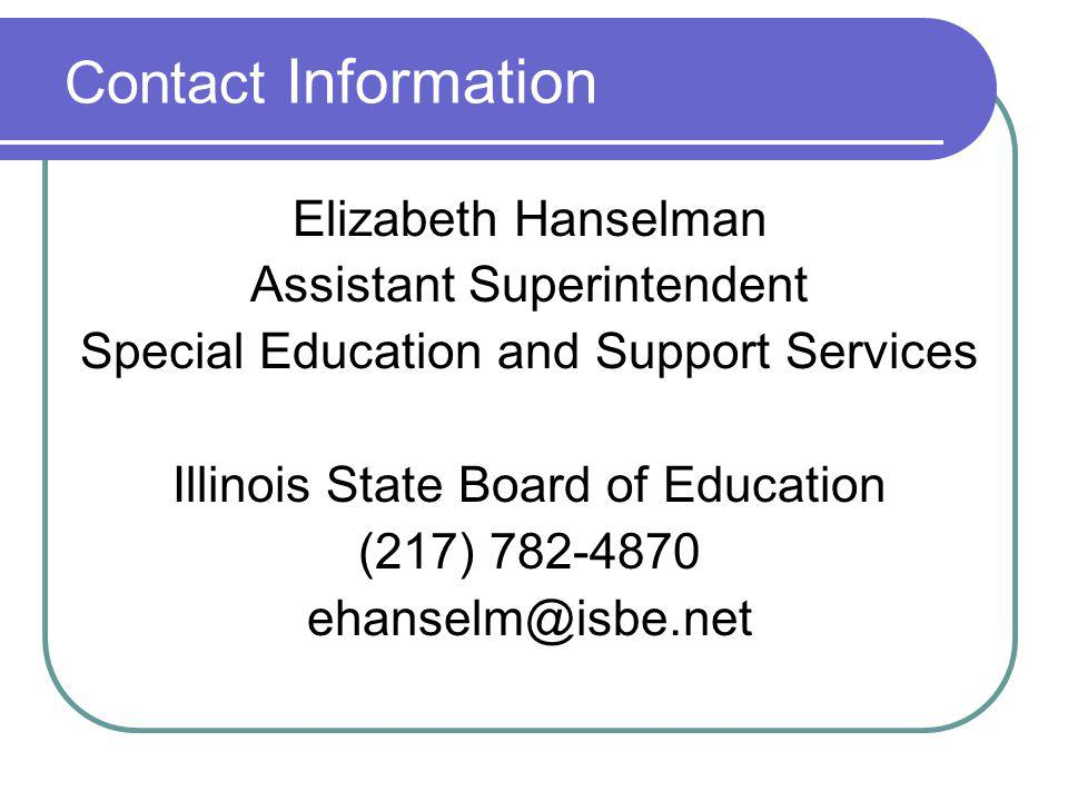 Contact Information Elizabeth Hanselman Assistant Superintendent Special Education and Support Services Illinois State Board of Education (217) 782-4870 ehanselm@isbe.net