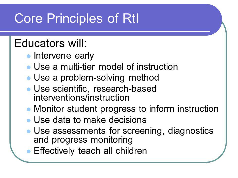 Core Principles of RtI Educators will: Intervene early Use a multi-tier model of instruction Use a problem-solving method Use scientific, research-based interventions/instruction Monitor student progress to inform instruction Use data to make decisions Use assessments for screening, diagnostics and progress monitoring Effectively teach all children