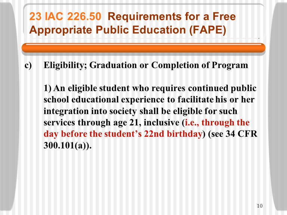 10 23 IAC 226.50 Requirements for a Free Appropriate Public Education (FAPE) c)Eligibility; Graduation or Completion of Program 1)An eligible student