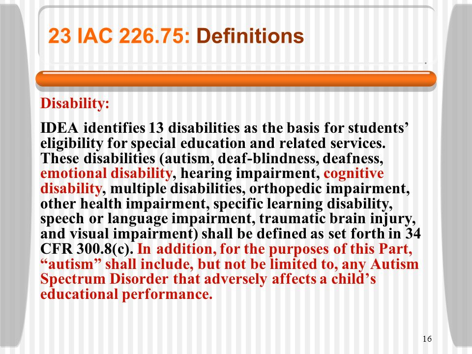 16 23 IAC 226.75: Definitions Disability: IDEA identifies 13 disabilities as the basis for students eligibility for special education and related serv