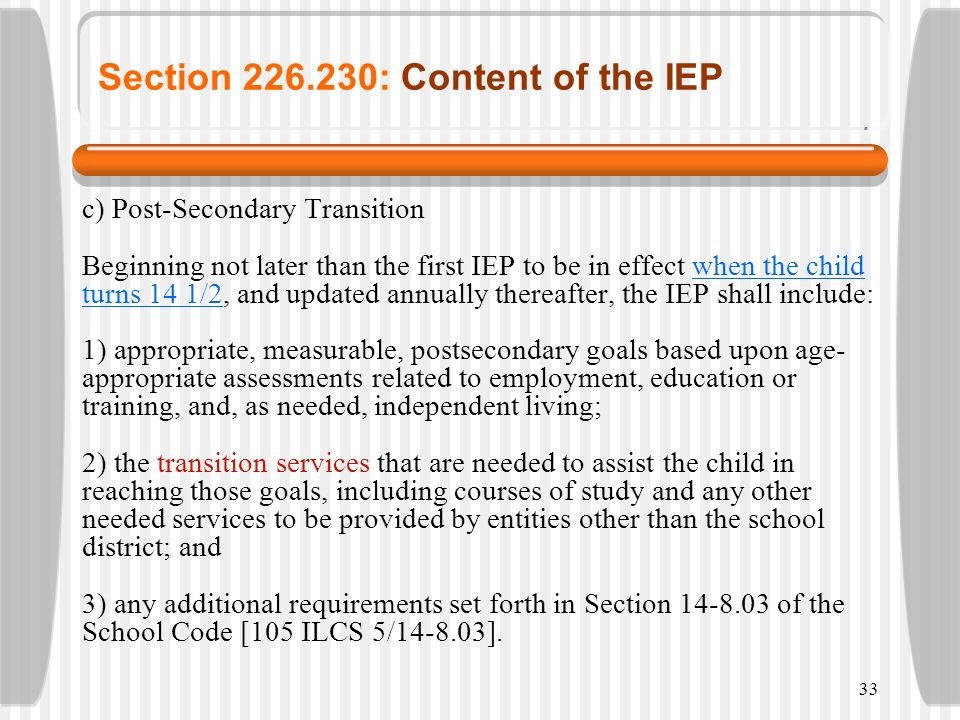 33 Section 226.230: Content of the IEP c) Post-Secondary Transition Beginning not later than the first IEP to be in effect when the child turns 14 1/2
