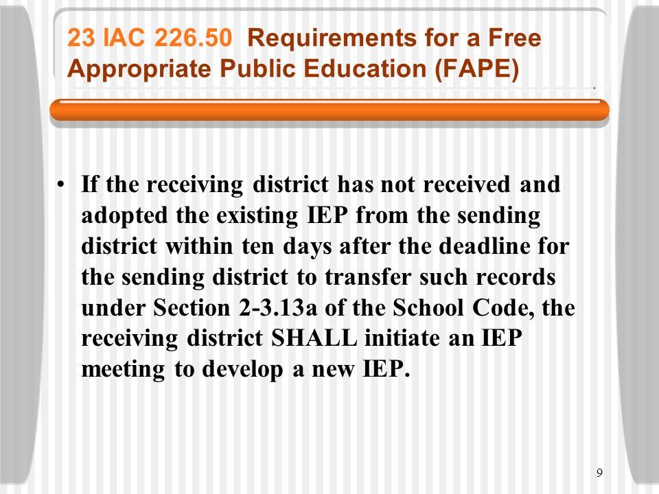 9 23 IAC 226.50 Requirements for a Free Appropriate Public Education (FAPE) If the receiving district has not received and adopted the existing IEP fr