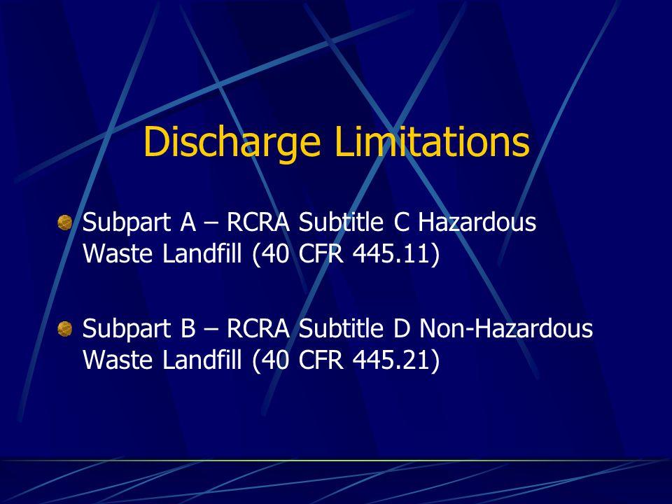 Discharge Limitations Subpart A – RCRA Subtitle C Hazardous Waste Landfill (40 CFR 445.11) Subpart B – RCRA Subtitle D Non-Hazardous Waste Landfill (40 CFR 445.21)
