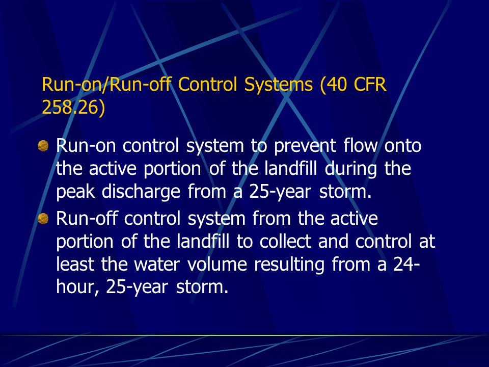 Run-on/Run-off Control Systems (40 CFR ) Run-on control system to prevent flow onto the active portion of the landfill during the peak discharge from a 25-year storm.