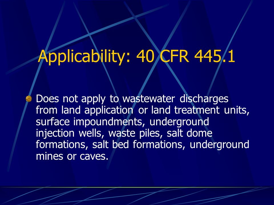 Applicability: 40 CFR Does not apply to wastewater discharges from land application or land treatment units, surface impoundments, underground injection wells, waste piles, salt dome formations, salt bed formations, underground mines or caves.