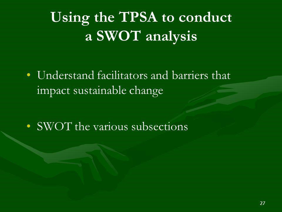 Using the TPSA to conduct a SWOT analysis Understand facilitators and barriers that impact sustainable change SWOT the various subsections 27