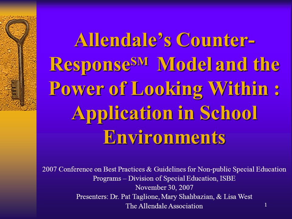 1 Allendales Counter- Response SM Model and the Power of Looking Within : Application in School Environments 2007 Conference on Best Practices & Guidelines for Non-public Special Education Programs – Division of Special Education, ISBE November 30, 2007 Presenters: Dr.