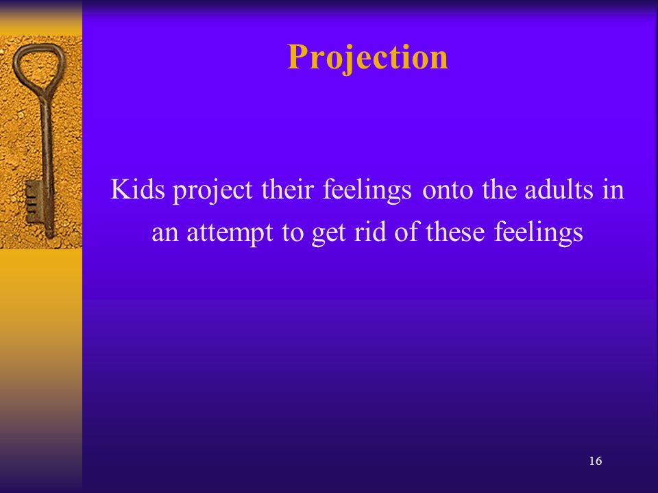 16 Projection Kids project their feelings onto the adults in an attempt to get rid of these feelings