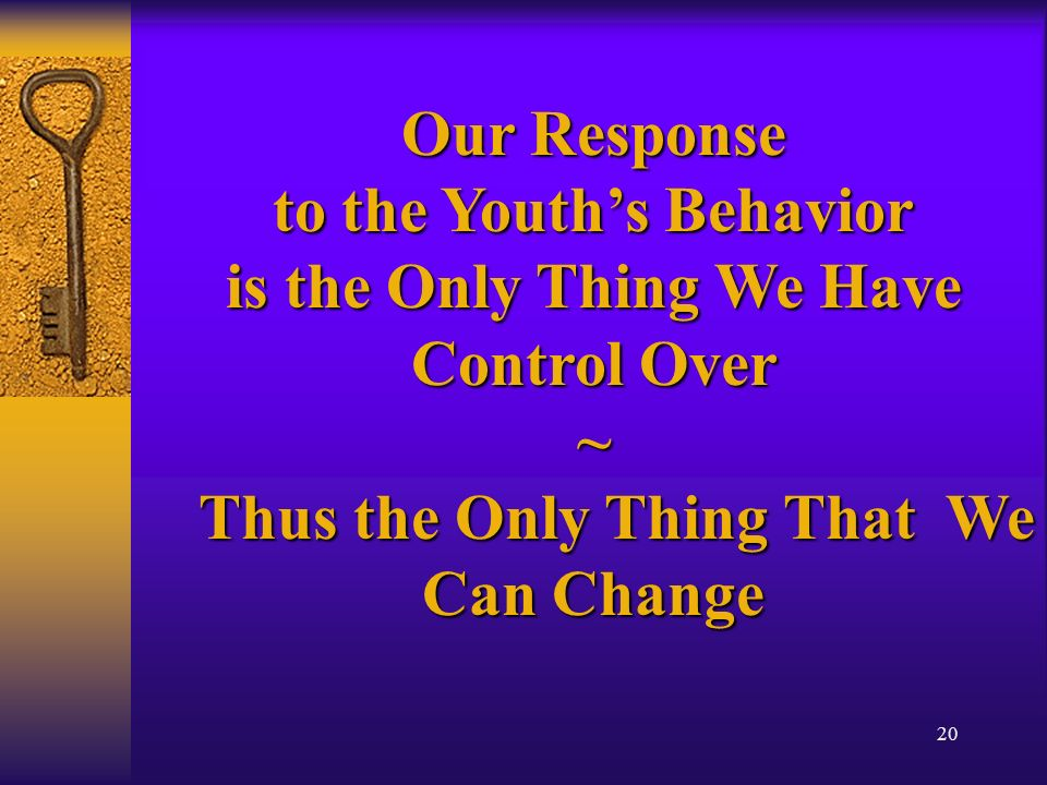 20 Our Response to the Youths Behavior is the Only Thing We Have Control Over ~ Thus the Only Thing That We Can Change Thus the Only Thing That We Can Change