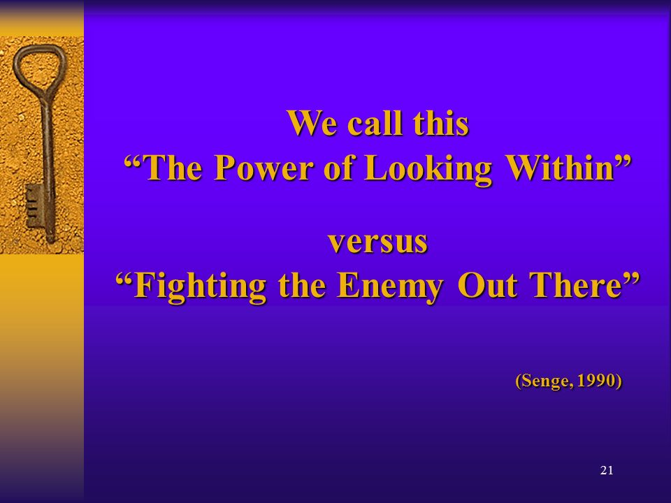 21 We call this The Power of Looking Within versus Fighting the Enemy Out There (Senge, 1990) (Senge, 1990)