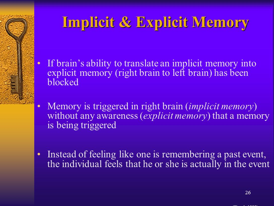 26 Implicit & Explicit Memory If brains ability to translate an implicit memory into explicit memory (right brain to left brain) has been blocked Memory is triggered in right brain (implicit memory) without any awareness (explicit memory) that a memory is being triggered Instead of feeling like one is remembering a past event, the individual feels that he or she is actually in the event (Siegel, 1999)