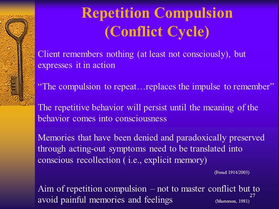 27 Client remembers nothing (at least not consciously), but expresses it in action Repetition Compulsion (Conflict Cycle) The compulsion to repeat…replaces the impulse to remember The repetitive behavior will persist until the meaning of the behavior comes into consciousness Memories that have been denied and paradoxically preserved through acting-out symptoms need to be translated into conscious recollection ( i.e., explicit memory) (Freud 1914/2003) Aim of repetition compulsion – not to master conflict but to avoid painful memories and feelings (Masterson, 1981)