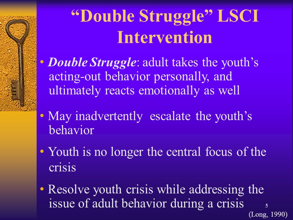 5 Double Struggle LSCI Intervention May inadvertently escalate the youths behavior Youth is no longer the central focus of the crisis Resolve youth crisis while addressing the issue of adult behavior during a crisis Double Struggle: adult takes the youths acting-out behavior personally, and ultimately reacts emotionally as well (Long, 1990)