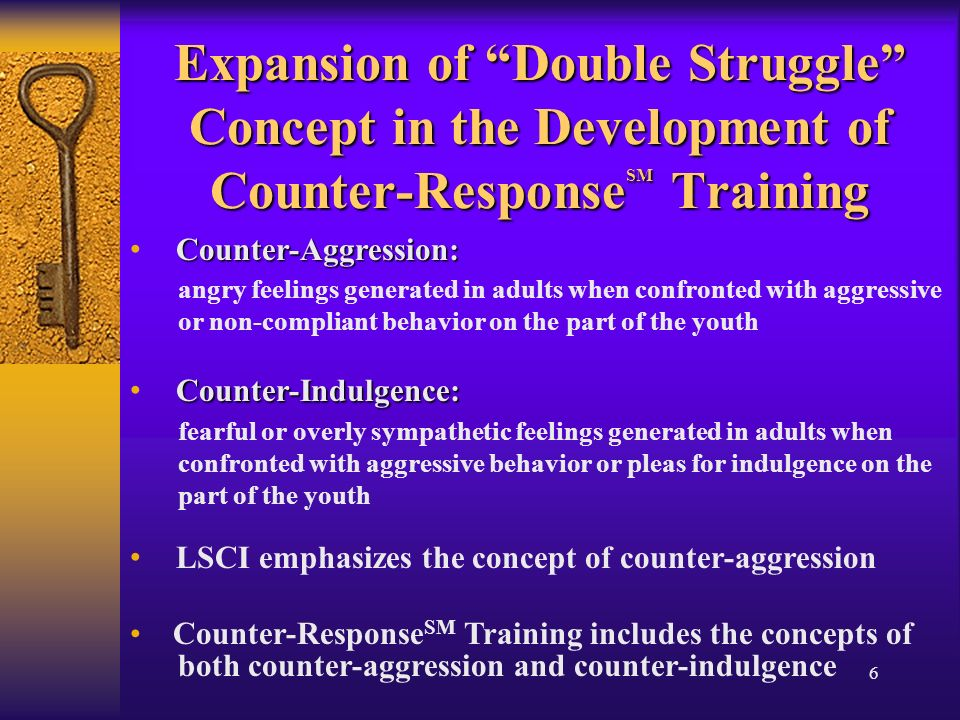 6 Expansion of Double Struggle Concept in the Development of Counter-Response SM Training Counter-Aggression: angry feelings generated in adults when confronted with aggressive or non-compliant behavior on the part of the youth Counter-Indulgence: fearful or overly sympathetic feelings generated in adults when confronted with aggressive behavior or pleas for indulgence on the part of the youth LSCI emphasizes the concept of counter-aggression Counter-Response SM Training includes the concepts of both counter-aggression and counter-indulgence