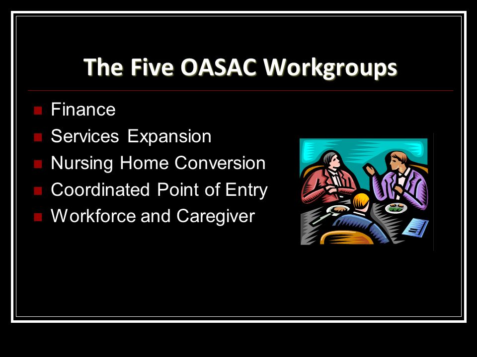 The Five OASAC Workgroups Finance Services Expansion Nursing Home Conversion Coordinated Point of Entry Workforce and Caregiver