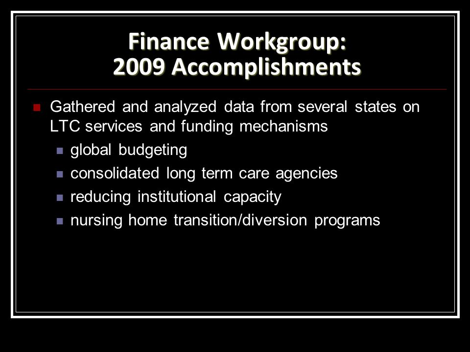 Finance Workgroup: 2009 Accomplishments Gathered and analyzed data from several states on LTC services and funding mechanisms global budgeting consolidated long term care agencies reducing institutional capacity nursing home transition/diversion programs