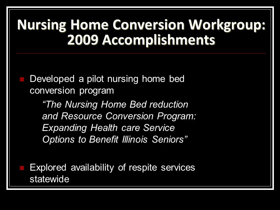 Nursing Home Conversion Workgroup: 2009 Accomplishments Developed a pilot nursing home bed conversion program The Nursing Home Bed reduction and Resource Conversion Program: Expanding Health care Service Options to Benefit Illinois Seniors Explored availability of respite services statewide