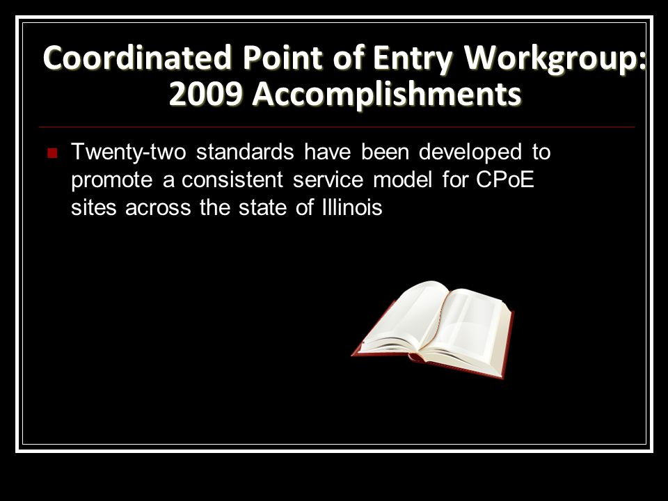 Coordinated Point of Entry Workgroup: 2009 Accomplishments Twenty-two standards have been developed to promote a consistent service model for CPoE sites across the state of Illinois